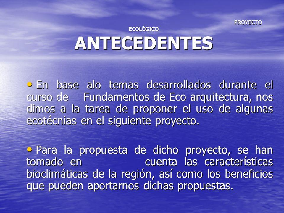 PROYECTO ECOLÓGICO ANTECEDENTES PROYECTO ECOLÓGICO ANTECEDENTES En base alo temas desarrollados durante el curso de Fundamentos de Eco arquitectura, n