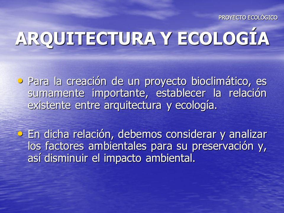 PROYECTO ECOLÓGICO ARQUITECTURA Y ECOLOGÍA PROYECTO ECOLÓGICO ARQUITECTURA Y ECOLOGÍA Para la creación de un proyecto bioclimático, es sumamente impor