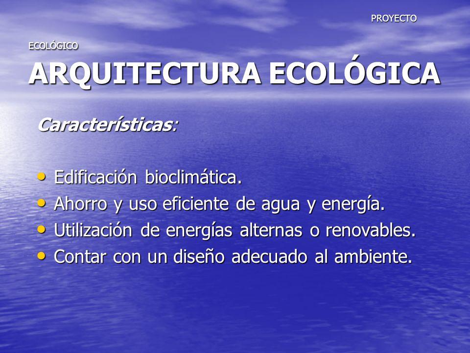 PROYECTO ECOLÓGICO ARQUITECTURA ECOLÓGICA PROYECTO ECOLÓGICO ARQUITECTURA ECOLÓGICA Características: Edificación bioclimática. Edificación bioclimátic