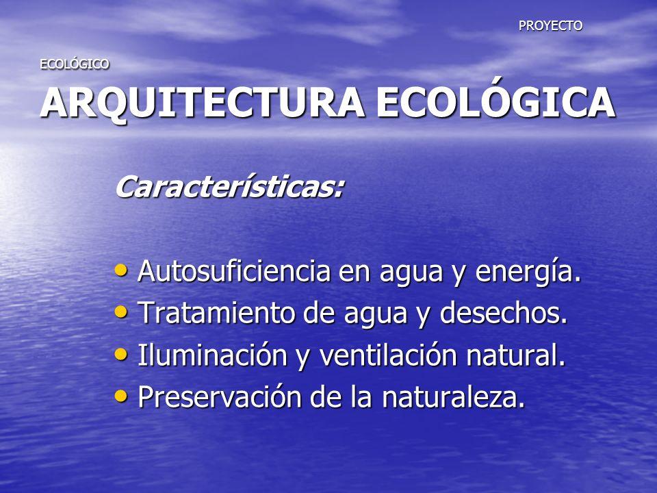 PROYECTO ECOLÓGICO ARQUITECTURA ECOLÓGICA PROYECTO ECOLÓGICO ARQUITECTURA ECOLÓGICA Características: Autosuficiencia en agua y energía. Autosuficienci