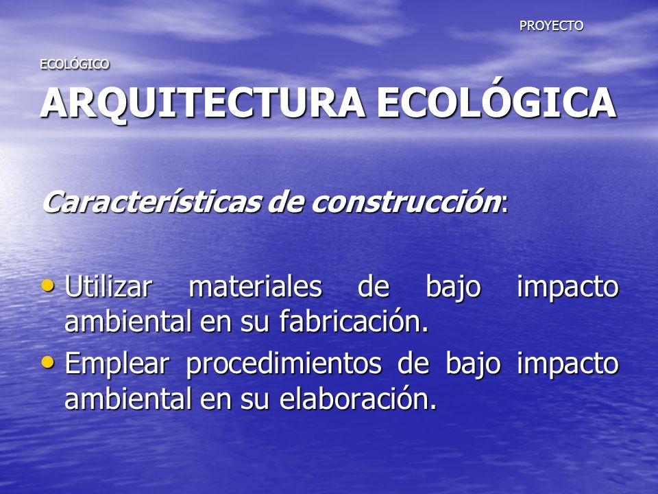 PROYECTO ECOLÓGICO ARQUITECTURA ECOLÓGICA PROYECTO ECOLÓGICO ARQUITECTURA ECOLÓGICA Características de construcción: Utilizar materiales de bajo impac