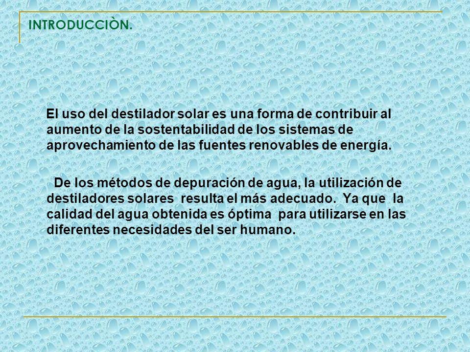 INTRODUCCIÒN. El uso del destilador solar es una forma de contribuir al aumento de la sostentabilidad de los sistemas de aprovechamiento de las fuente