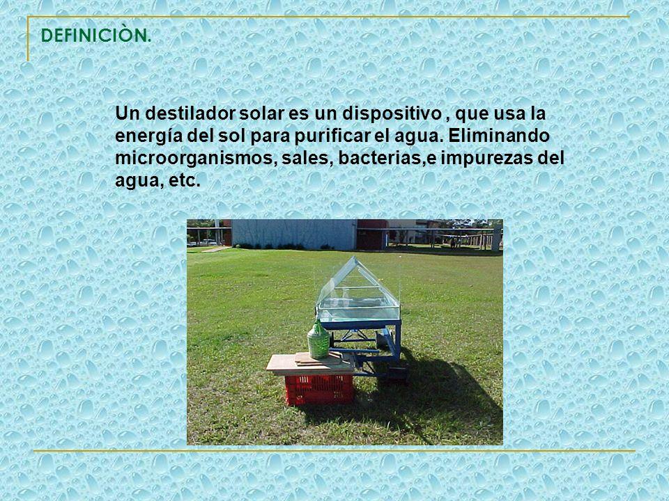 DEFINICIÒN. Un destilador solar es un dispositivo, que usa la energía del sol para purificar el agua. Eliminando microorganismos, sales, bacterias,e i
