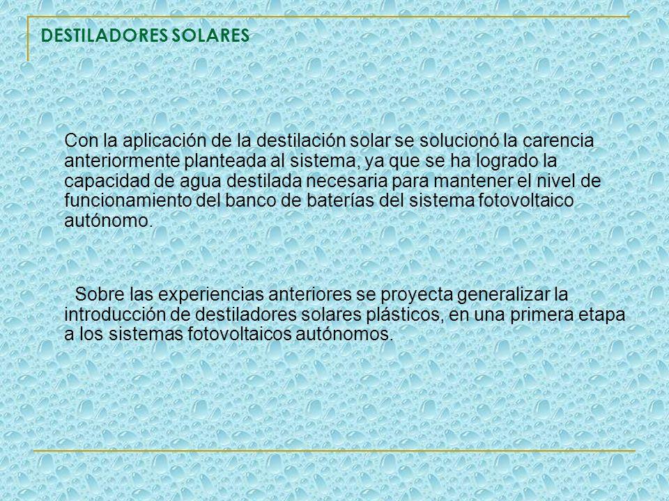 DESTILADORES SOLARES Con la aplicación de la destilación solar se solucionó la carencia anteriormente planteada al sistema, ya que se ha logrado la ca