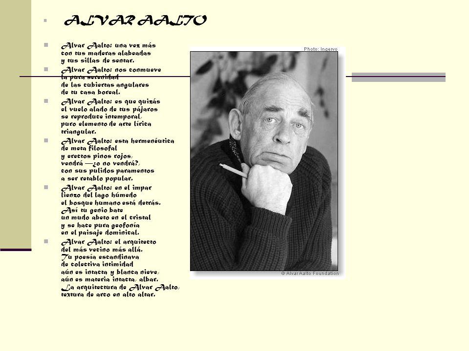 ALVAR AALTO Alvar Aalto: una vez más con tus maderas alabeadas y tus sillas de sentar. Alvar Aalto: nos conmueve la pura serenidad de las cubiertas an