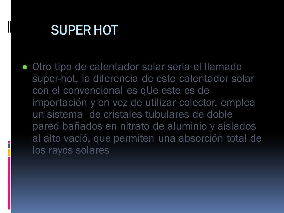 SUPER HOT Otro tipo de calentador solar seria el llamado super-hot, la diferencia de este calentador solar con el convencional es qUe este es de impor
