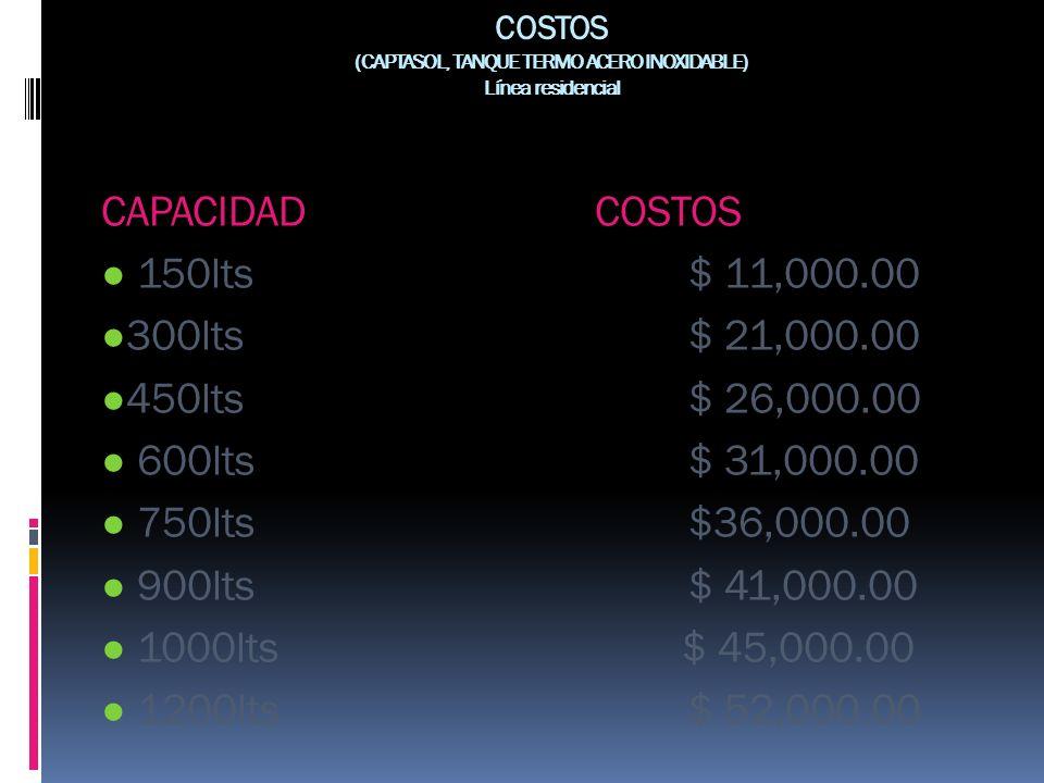 COSTOS (CAPTASOL, TANQUE TERMO ACERO INOXIDABLE) Línea residencial CAPACIDAD COSTOS 150lts $ 11,000.00 300lts $ 21,000.00 450lts $ 26,000.00 600lts $
