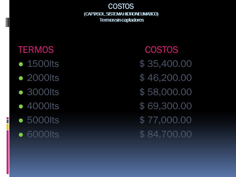 COSTOS (CAPTASOL, SISTEMA HIDRONEUMATICO) Termos sin captadores TERMOS COSTOS 1500lts $ 35,400.00 2000lts $ 46,200.00 3000lts $ 58,000.00 4000lts $ 69