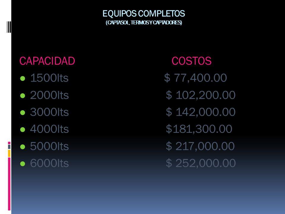 EQUIPOS COMPLETOS (CAPTASOL, TERMOS Y CAPTADORES) CAPACIDAD COSTOS 1500lts $ 77,400.00 2000lts $ 102,200.00 3000lts $ 142,000.00 4000lts $181,300.00 5