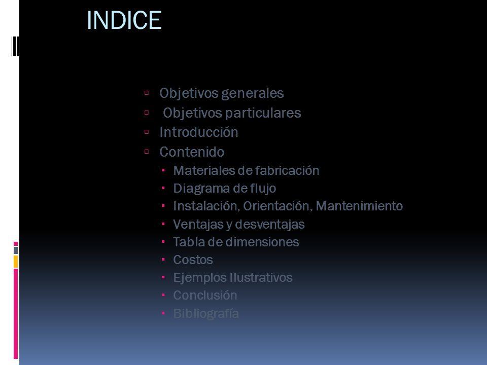 INDICE Objetivos generales Objetivos particulares Introducción Contenido Materiales de fabricación Diagrama de flujo Instalación, Orientación, Manteni