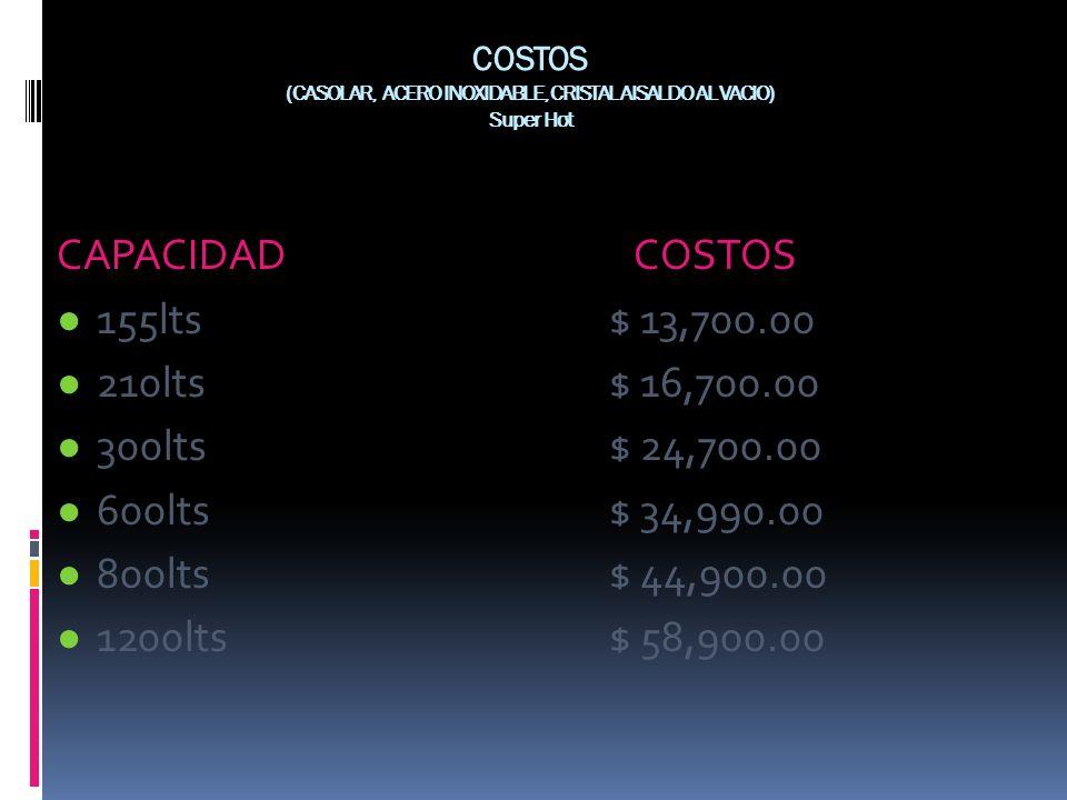 COSTOS (CASOLAR, ACERO INOXIDABLE, CRISTAL AISALDO AL VACIO) Super Hot CAPACIDAD COSTOS 155lts $ 13,700.00 210lts $ 16,700.00 300lts $ 24,700.00 600lt