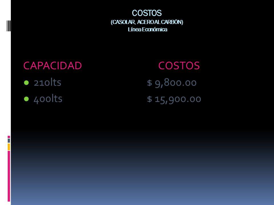COSTOS (CASOLAR, ACERO AL CARBÖN) Línea Económica CAPACIDAD COSTOS 210lts $ 9,800.00 400lts $ 15,900.00