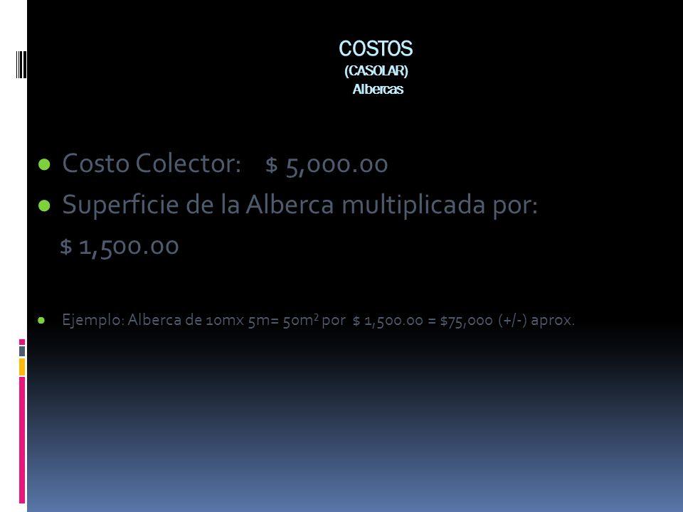 COSTOS (CASOLAR) Albercas Costo Colector: $ 5,000.00 Superficie de la Alberca multiplicada por: $ 1,500.00 Ejemplo: Alberca de 10mx 5m= 50m² por $ 1,5