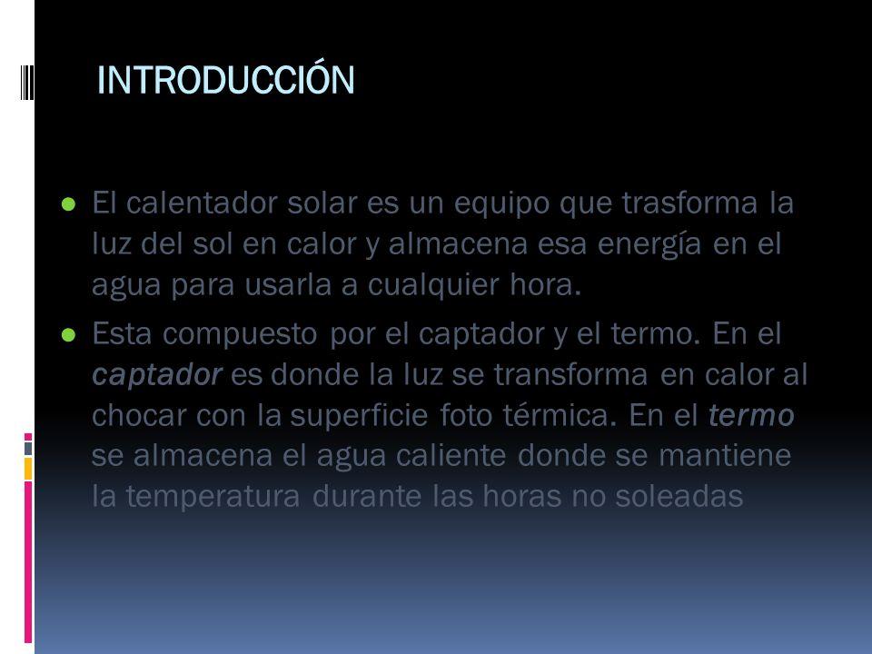 INTRODUCCIÓN El calentador solar es un equipo que trasforma la luz del sol en calor y almacena esa energía en el agua para usarla a cualquier hora. Es