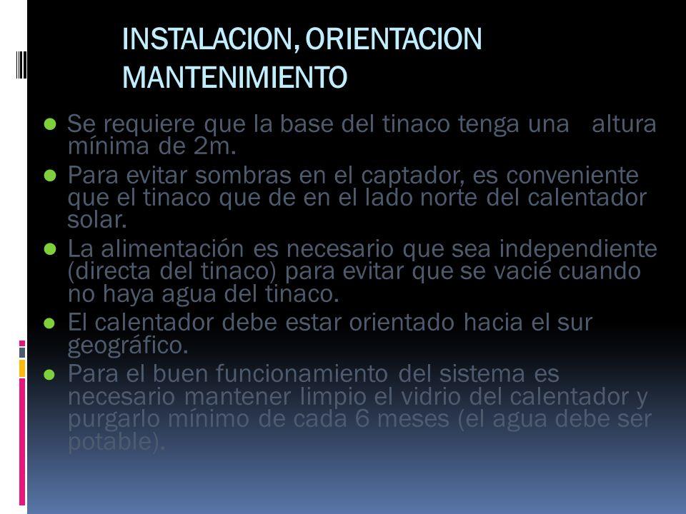 INSTALACION, ORIENTACION MANTENIMIENTO Se requiere que la base del tinaco tenga una altura mínima de 2m. Para evitar sombras en el captador, es conven