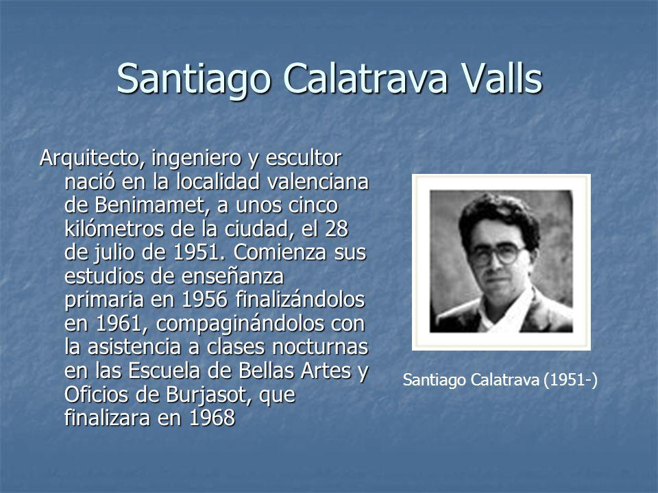 Santiago Calatrava Valls Arquitecto, ingeniero y escultor nació en la localidad valenciana de Benimamet, a unos cinco kilómetros de la ciudad, el 28 d