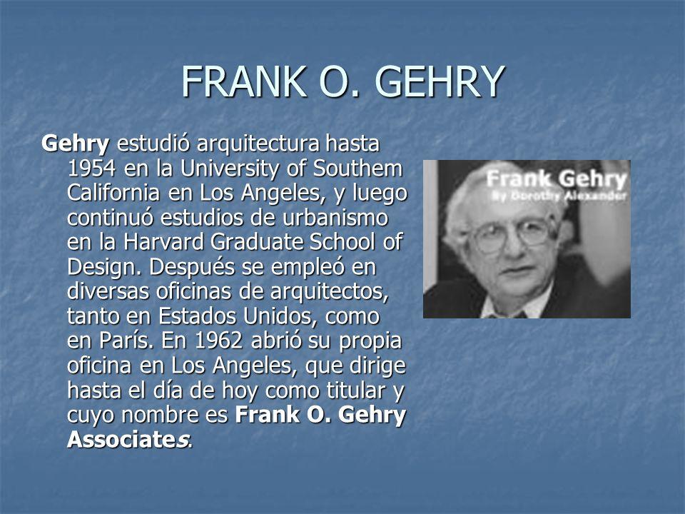 FRANK O. GEHRY Gehry estudió arquitectura hasta 1954 en la University of Southem California en Los Angeles, y luego continuó estudios de urbanismo en