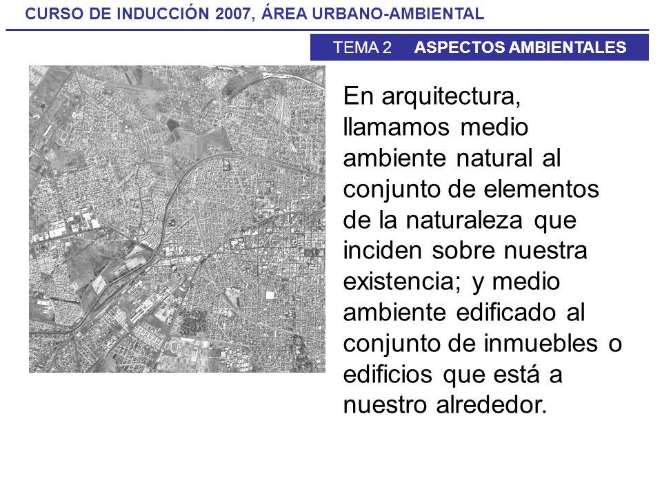 CURSO DE INDUCCIÓN 2007, ÁREA URBANO-AMBIENTAL TEMA 2 ASPECTOS AMBIENTALES En arquitectura, llamamos medio ambiente natural al conjunto de elementos d
