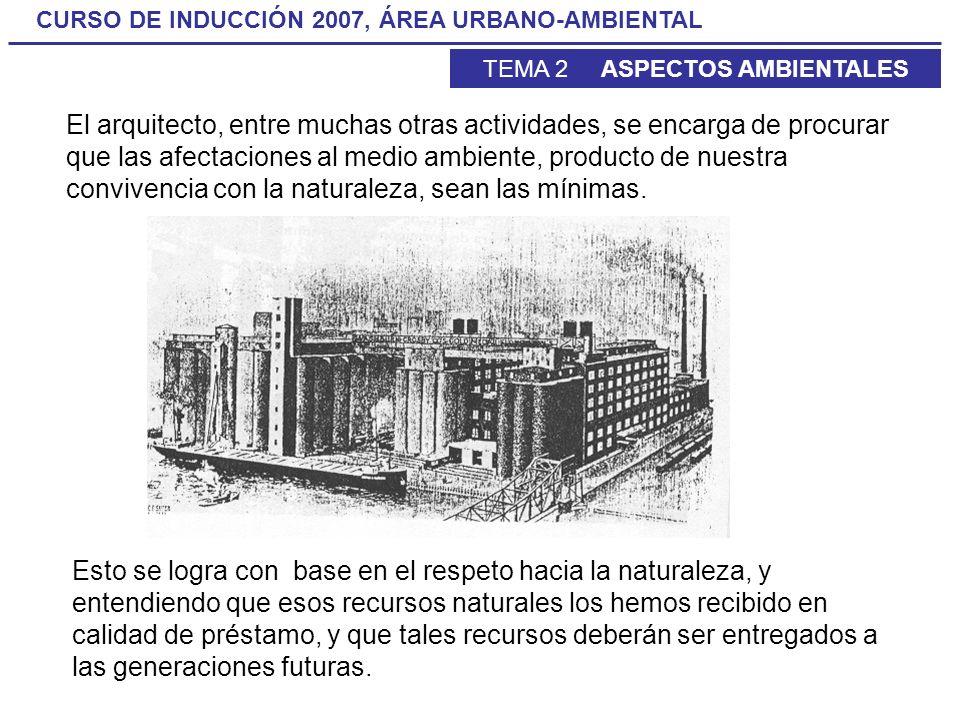 CURSO DE INDUCCIÓN 2007, ÁREA URBANO-AMBIENTAL TEMA 2 ASPECTOS AMBIENTALES El arquitecto, entre muchas otras actividades, se encarga de procurar que l