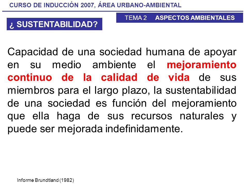CURSO DE INDUCCIÓN 2007, ÁREA URBANO-AMBIENTAL TEMA 2 ASPECTOS AMBIENTALES Capacidad de una sociedad humana de apoyar en su medio ambiente el mejorami