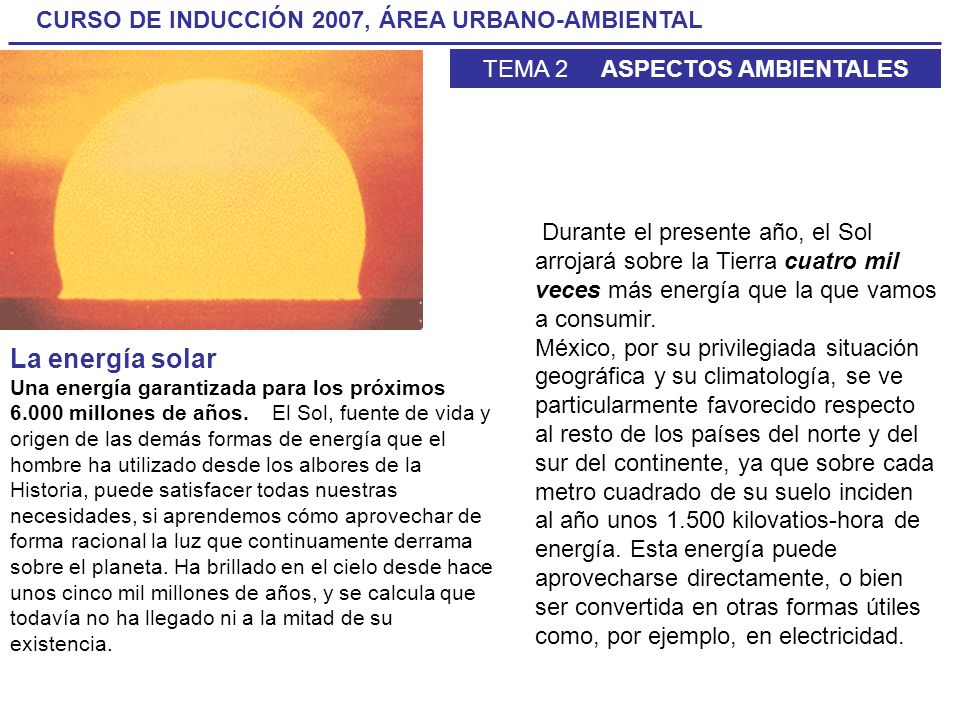 CURSO DE INDUCCIÓN 2007, ÁREA URBANO-AMBIENTAL TEMA 2 ASPECTOS AMBIENTALES La energía solar Una energía garantizada para los próximos 6.000 millones d