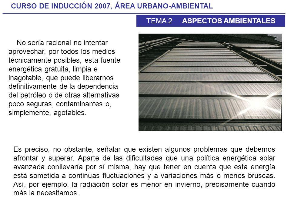 CURSO DE INDUCCIÓN 2007, ÁREA URBANO-AMBIENTAL TEMA 2 ASPECTOS AMBIENTALES No sería racional no intentar aprovechar, por todos los medios técnicamente