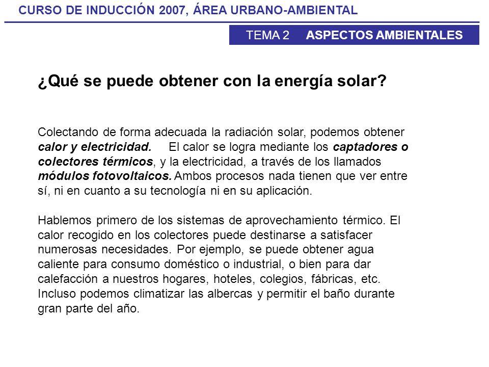 CURSO DE INDUCCIÓN 2007, ÁREA URBANO-AMBIENTAL TEMA 2 ASPECTOS AMBIENTALES ¿Qué se puede obtener con la energía solar? Colectando de forma adecuada la