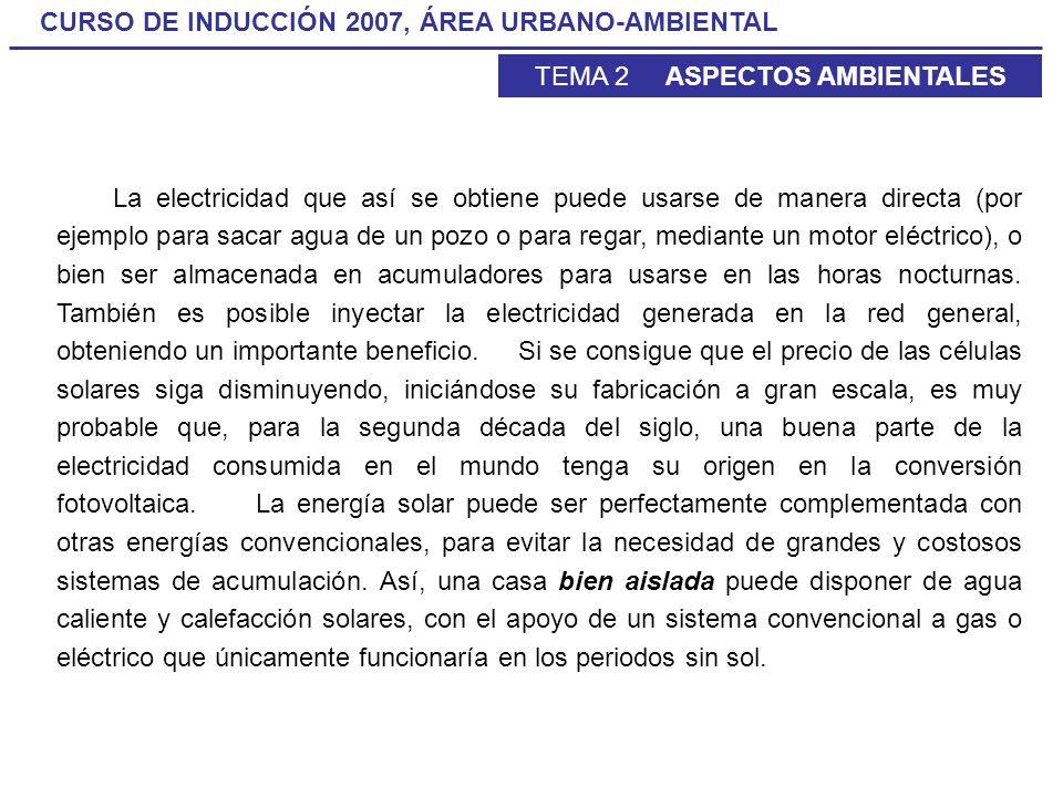 CURSO DE INDUCCIÓN 2007, ÁREA URBANO-AMBIENTAL TEMA 2 ASPECTOS AMBIENTALES La electricidad que así se obtiene puede usarse de manera directa (por ejem