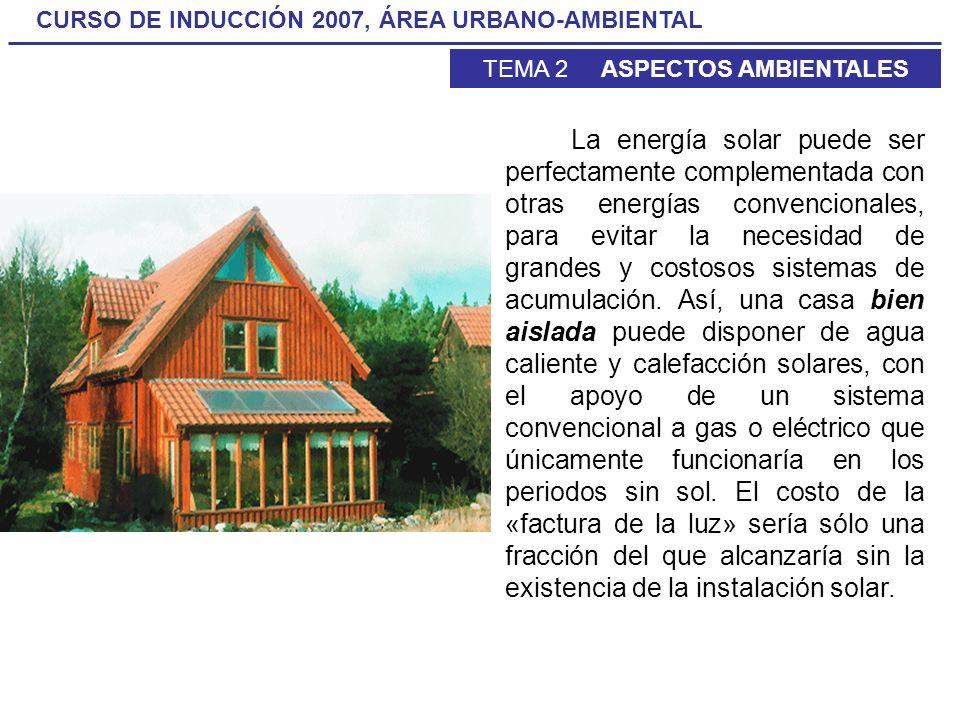 CURSO DE INDUCCIÓN 2007, ÁREA URBANO-AMBIENTAL TEMA 2 ASPECTOS AMBIENTALES La energía solar puede ser perfectamente complementada con otras energías c