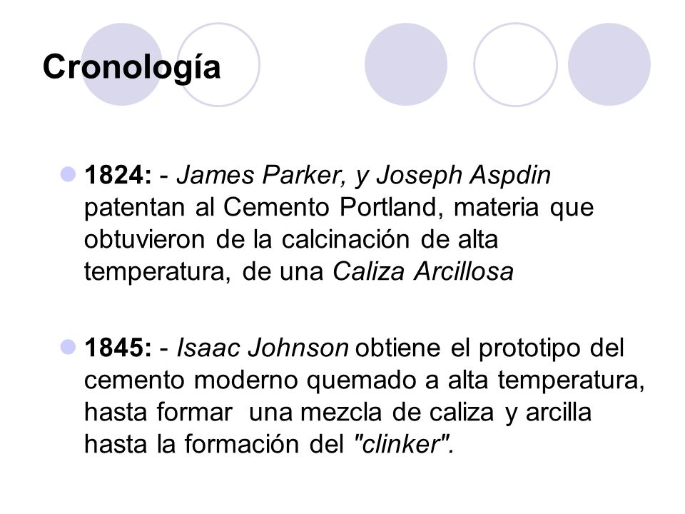 1824: - James Parker, y Joseph Aspdin patentan al Cemento Portland, materia que obtuvieron de la calcinación de alta temperatura, de una Caliza Arcill