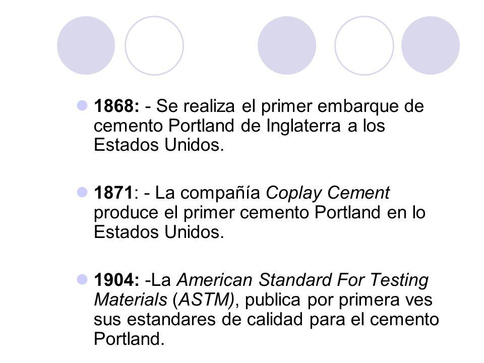 1868: - Se realiza el primer embarque de cemento Portland de Inglaterra a los Estados Unidos. 1871: - La compañía Coplay Cement produce el primer ceme