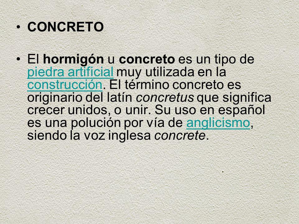 CONCRETO El hormigón u concreto es un tipo de piedra artificial muy utilizada en la construcción. El término concreto es originario del latín concretu