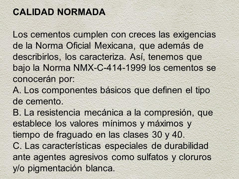 CALIDAD NORMADA Los cementos cumplen con creces las exigencias de la Norma Oficial Mexicana, que además de describirlos, los caracteriza. Así, tenemos