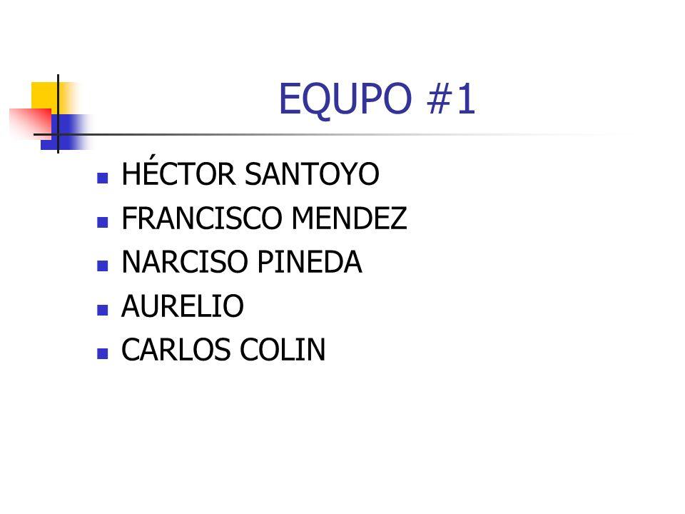 EQUPO #1 HÉCTOR SANTOYO FRANCISCO MENDEZ NARCISO PINEDA AURELIO CARLOS COLIN