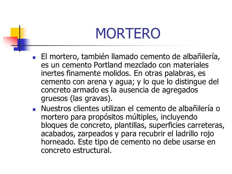 MORTERO El mortero, también llamado cemento de albañilería, es un cemento Portland mezclado con materiales inertes finamente molidos. En otras palabra