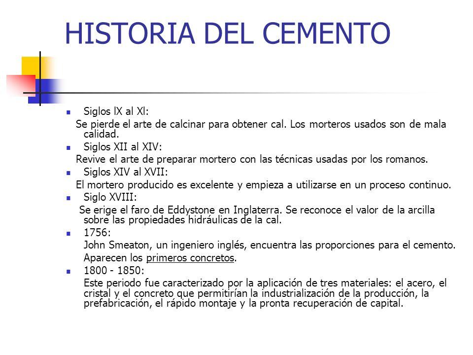 HISTORIA DEL CEMENTO Siglos lX al Xl: Se pierde el arte de calcinar para obtener cal. Los morteros usados son de mala calidad. Siglos XII al XIV: Revi