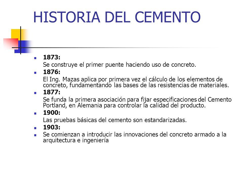 HISTORIA DEL CEMENTO 1873: Se construye el primer puente haciendo uso de concreto. 1876: El Ing. Mazas aplica por primera vez el cálculo de los elemen