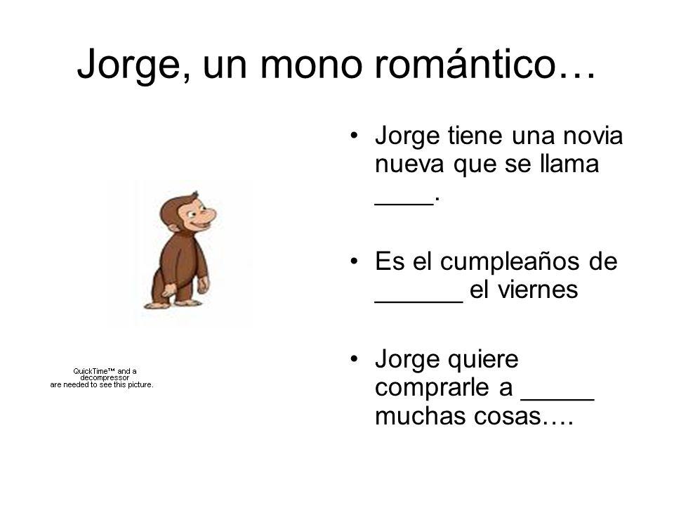 Jorge, un mono romántico… Jorge tiene una novia nueva que se llama ____. Es el cumpleaños de ______ el viernes Jorge quiere comprarle a _____ muchas c