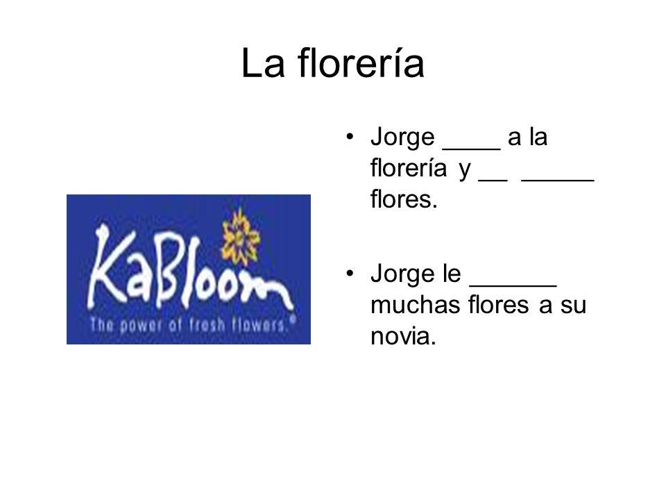 La florería Jorge ____ a la florería y __ _____ flores. Jorge le ______ muchas flores a su novia.