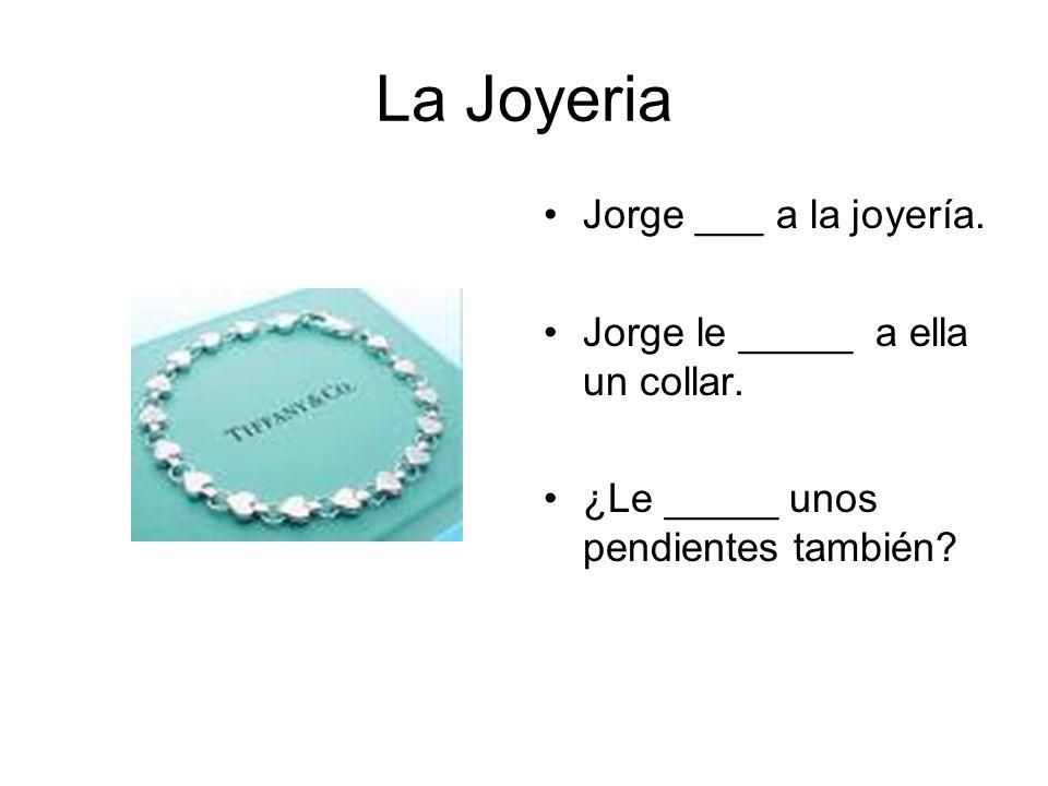 La Joyeria Jorge ___ a la joyería. Jorge le _____ a ella un collar. ¿Le _____ unos pendientes también?