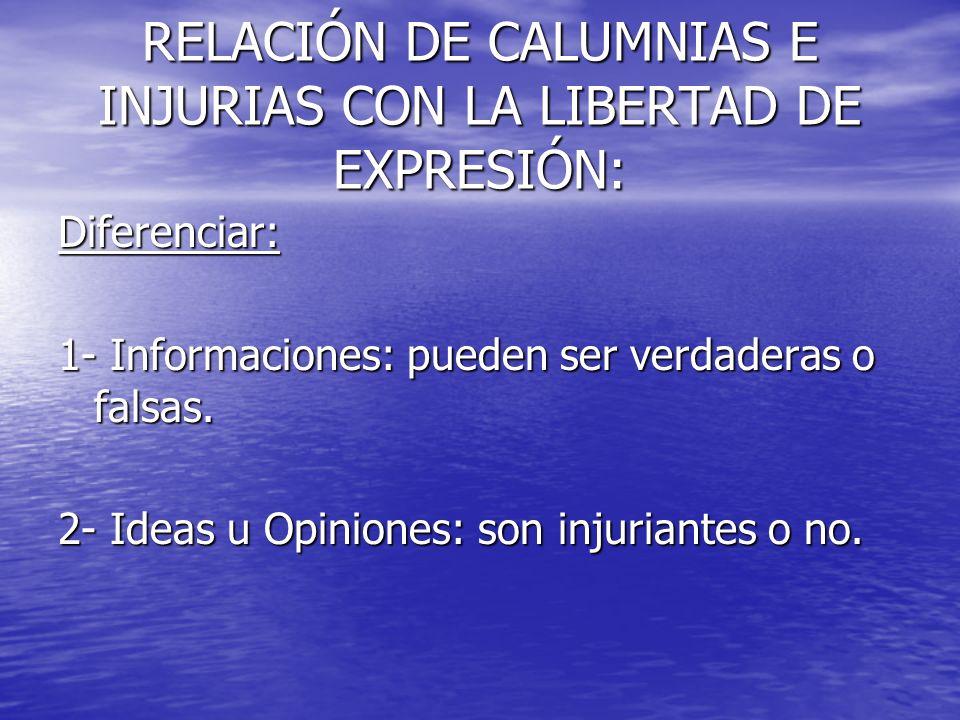 RELACIÓN DE CALUMNIAS E INJURIAS CON LA LIBERTAD DE EXPRESIÓN: Diferenciar: 1- Informaciones: pueden ser verdaderas o falsas. 2- Ideas u Opiniones: so
