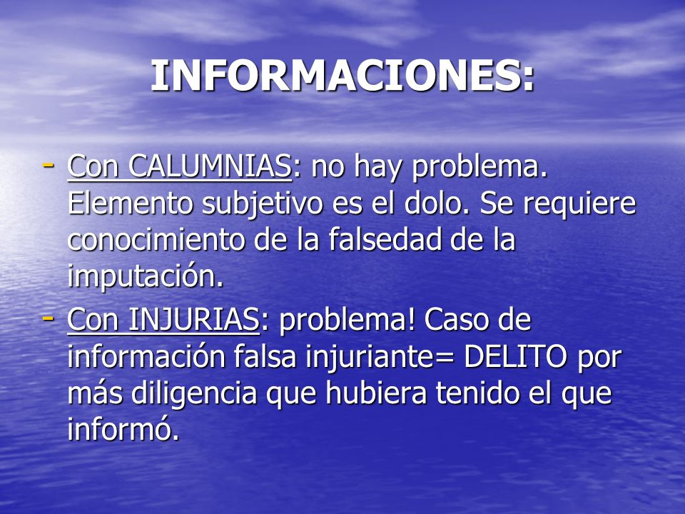 INFORMACIONES: - Con CALUMNIAS: no hay problema. Elemento subjetivo es el dolo. Se requiere conocimiento de la falsedad de la imputación. - Con INJURI