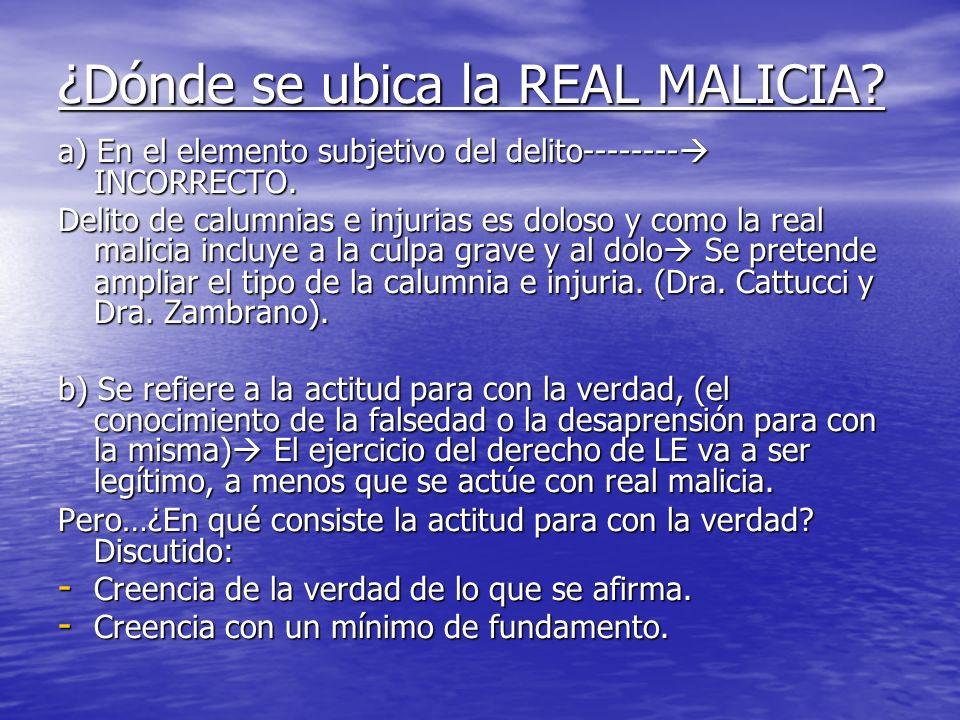 ¿Dónde se ubica la REAL MALICIA? a) En el elemento subjetivo del delito-------- INCORRECTO. Delito de calumnias e injurias es doloso y como la real ma