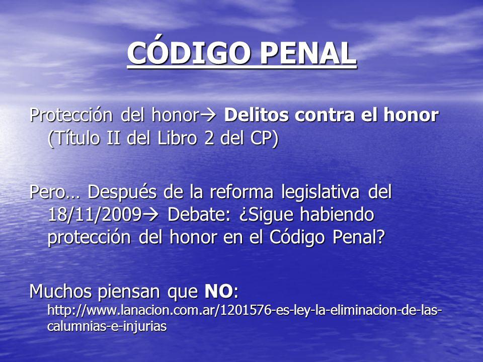 CÓDIGO PENAL Protección del honor Delitos contra el honor (Título II del Libro 2 del CP) Pero… Después de la reforma legislativa del 18/11/2009 Debate