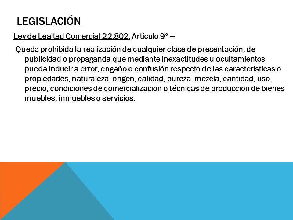 LEGISLACIÓN Ley de Lealtad Comercial 22.802, Articulo 9º Queda prohibida la realización de cualquier clase de presentación, de publicidad o propaganda