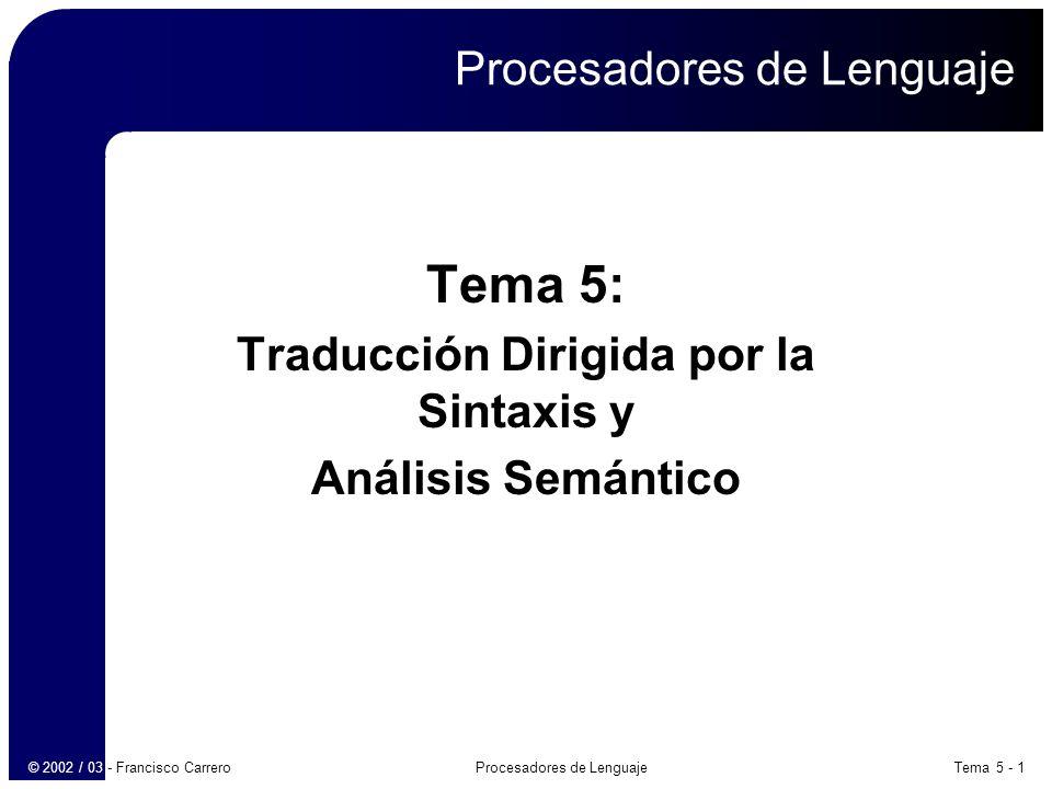 Tema 5 - 2Procesadores de Lenguaje© 2002 / 03 - Francisco Carrero Análisis léxico Introducción Traducción dirigida por la sintaxis Definiciones dirigidas por la sintaxis Comprobación de tipos