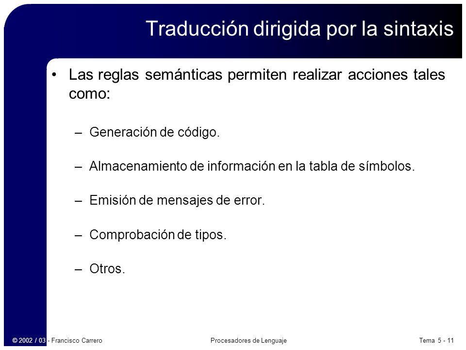 Tema 5 - 11Procesadores de Lenguaje© 2002 / 03 - Francisco Carrero Traducción dirigida por la sintaxis Las reglas semánticas permiten realizar acciones tales como: –Generación de código.