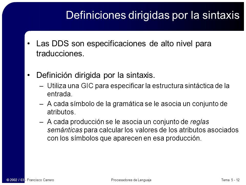 Tema 5 - 12Procesadores de Lenguaje© 2002 / 03 - Francisco Carrero Definiciones dirigidas por la sintaxis Las DDS son especificaciones de alto nivel para traducciones.