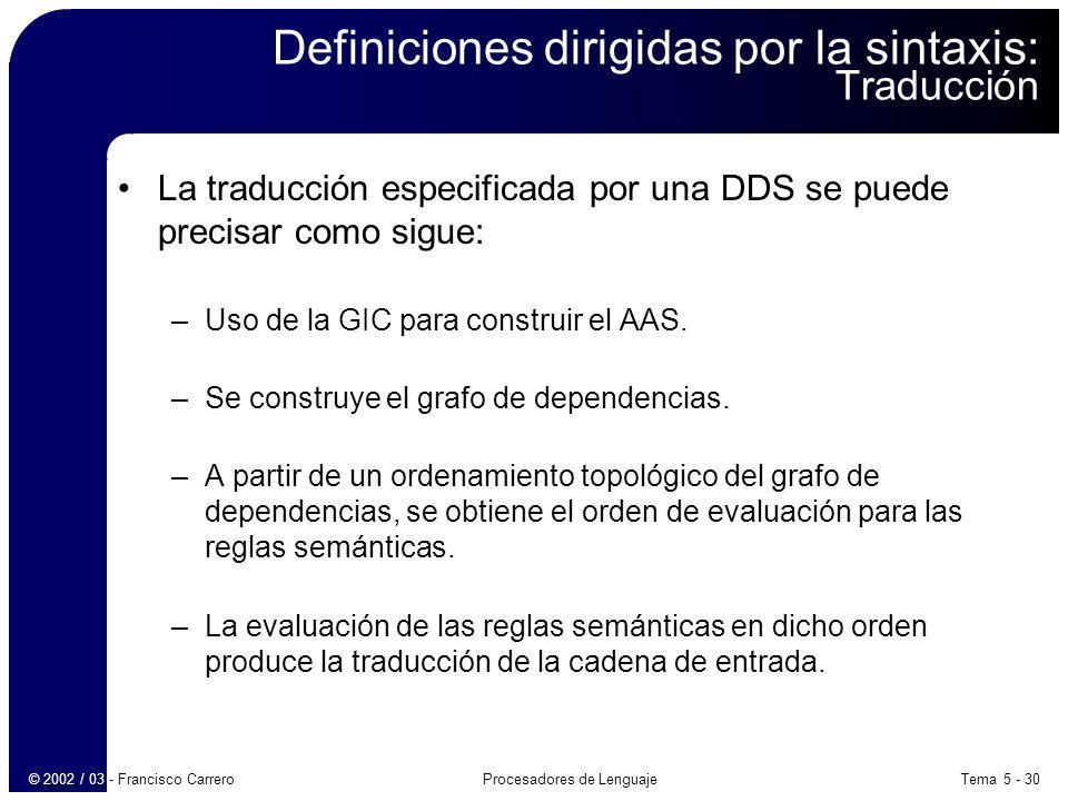 Tema 5 - 30Procesadores de Lenguaje© 2002 / 03 - Francisco Carrero Definiciones dirigidas por la sintaxis: Traducción La traducción especificada por una DDS se puede precisar como sigue: –Uso de la GIC para construir el AAS.