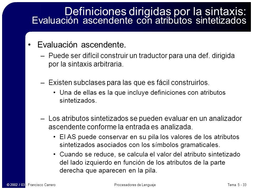 Tema 5 - 33Procesadores de Lenguaje© 2002 / 03 - Francisco Carrero Definiciones dirigidas por la sintaxis: Evaluación ascendente con atributos sintetizados Evaluación ascendente.